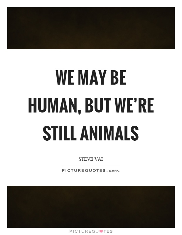 We may be human, but we're still animals Picture Quote #1