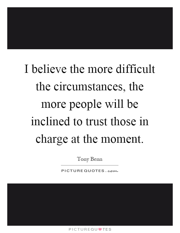 I believe the more difficult the circumstances, the more people will be inclined to trust those in charge at the moment Picture Quote #1