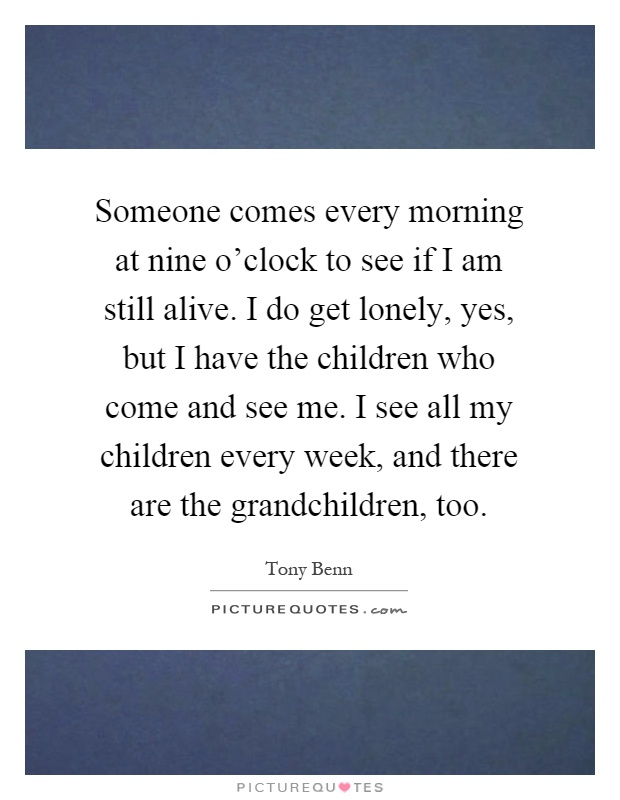 Someone comes every morning at nine o'clock to see if I am still alive. I do get lonely, yes, but I have the children who come and see me. I see all my children every week, and there are the grandchildren, too Picture Quote #1
