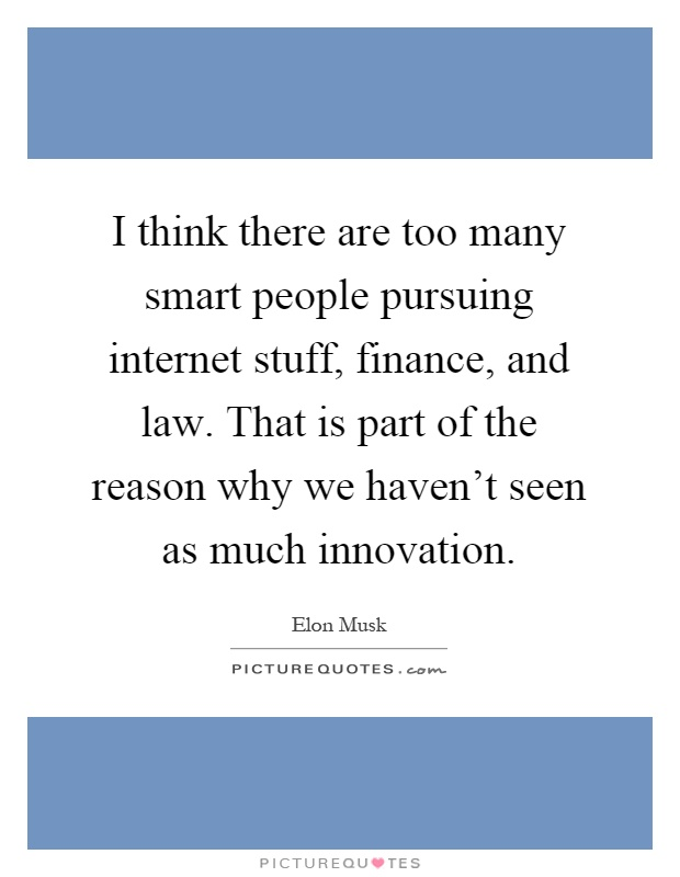 I think there are too many smart people pursuing internet stuff, finance, and law. That is part of the reason why we haven't seen as much innovation Picture Quote #1