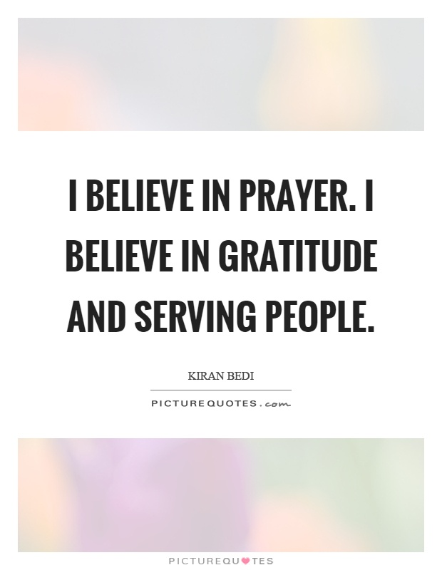 I believe in prayer. I believe in gratitude and serving people Picture Quote #1