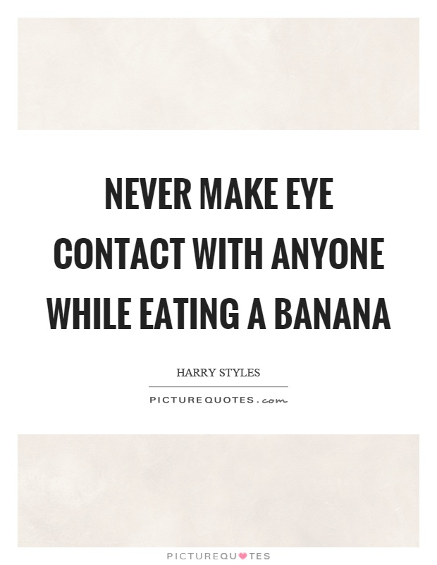 Never make eye contact with anyone while eating a banana Picture Quote #1