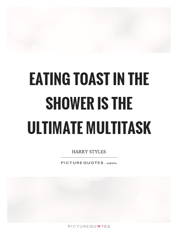 Eating toast in the shower is the ultimate multitask Picture Quote #1