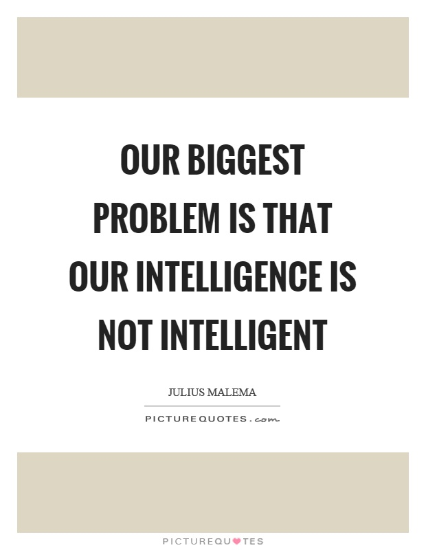 Our biggest problem is that our intelligence is not intelligent Picture Quote #1