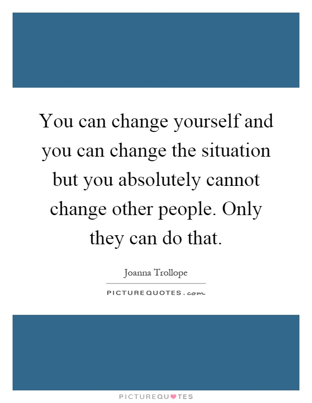 You can change yourself and you can change the situation but you absolutely cannot change other people. Only they can do that Picture Quote #1