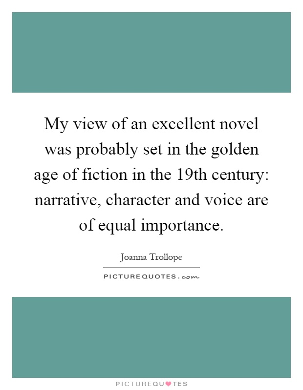 My view of an excellent novel was probably set in the golden age of fiction in the 19th century: narrative, character and voice are of equal importance Picture Quote #1