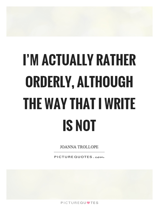 I'm actually rather orderly, although the way that I write is not Picture Quote #1