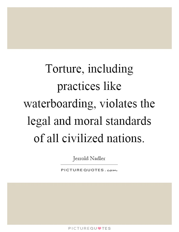 Torture, including practices like waterboarding, violates the legal and moral standards of all civilized nations Picture Quote #1