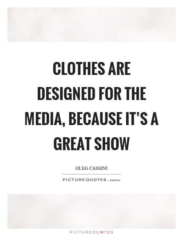 Clothes are designed for the media, because it's a great show Picture Quote #1