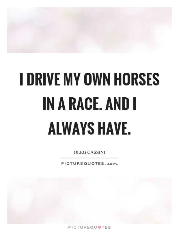 I drive my own horses in a race. And I always have Picture Quote #1