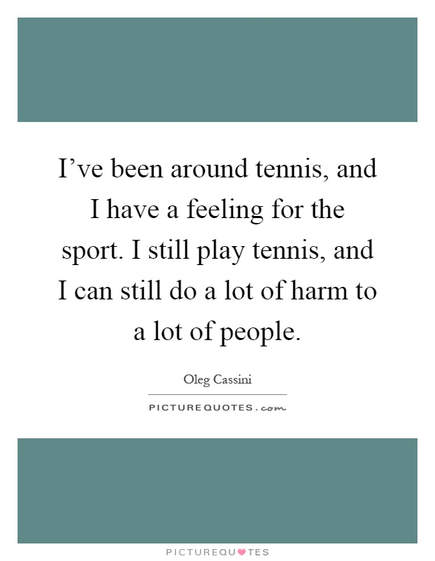 I've been around tennis, and I have a feeling for the sport. I still play tennis, and I can still do a lot of harm to a lot of people Picture Quote #1