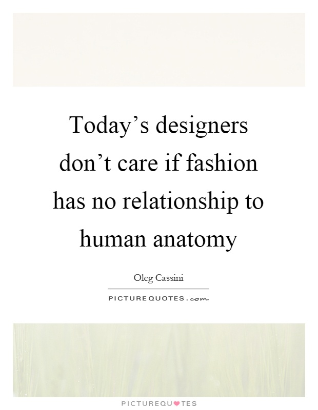 Today's designers don't care if fashion has no relationship to human anatomy Picture Quote #1