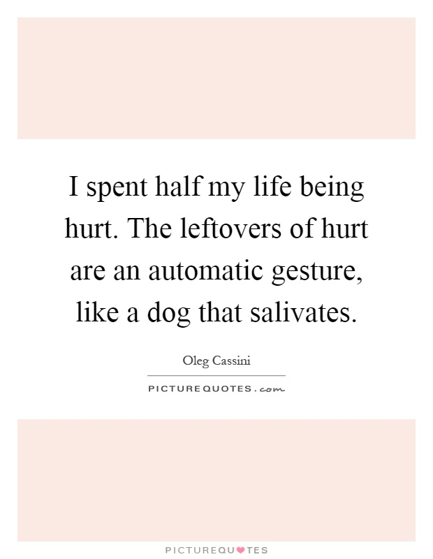 I spent half my life being hurt. The leftovers of hurt are an automatic gesture, like a dog that salivates Picture Quote #1