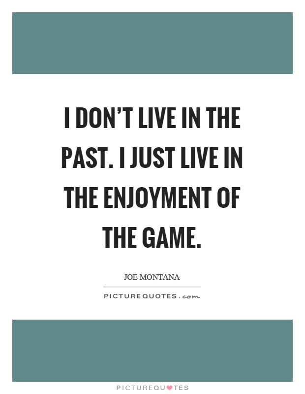I don't live in the past. I just live in the enjoyment of the game Picture Quote #1