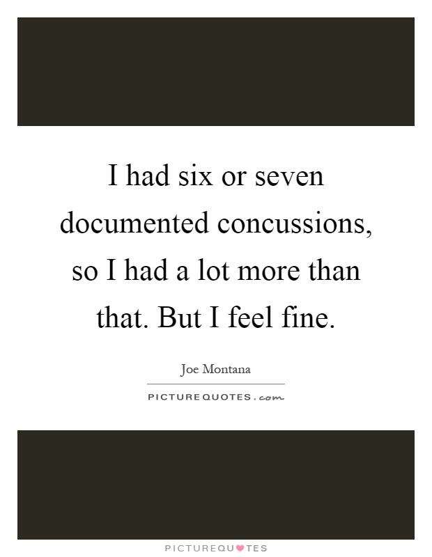 I had six or seven documented concussions, so I had a lot more than that. But I feel fine Picture Quote #1