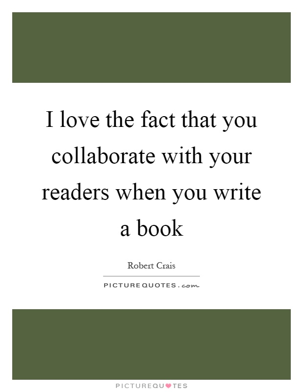 I love the fact that you collaborate with your readers when you write a book Picture Quote #1