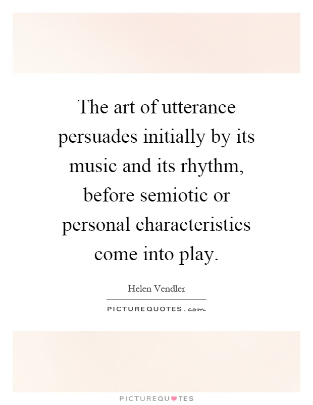 The art of utterance persuades initially by its music and its rhythm, before semiotic or personal characteristics come into play Picture Quote #1