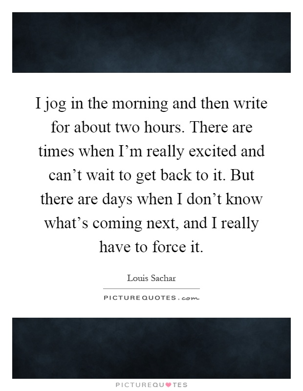 I jog in the morning and then write for about two hours. There are times when I'm really excited and can't wait to get back to it. But there are days when I don't know what's coming next, and I really have to force it Picture Quote #1