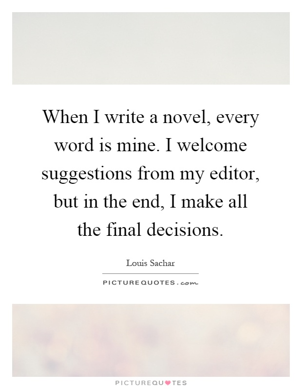 When I write a novel, every word is mine. I welcome suggestions from my editor, but in the end, I make all the final decisions Picture Quote #1