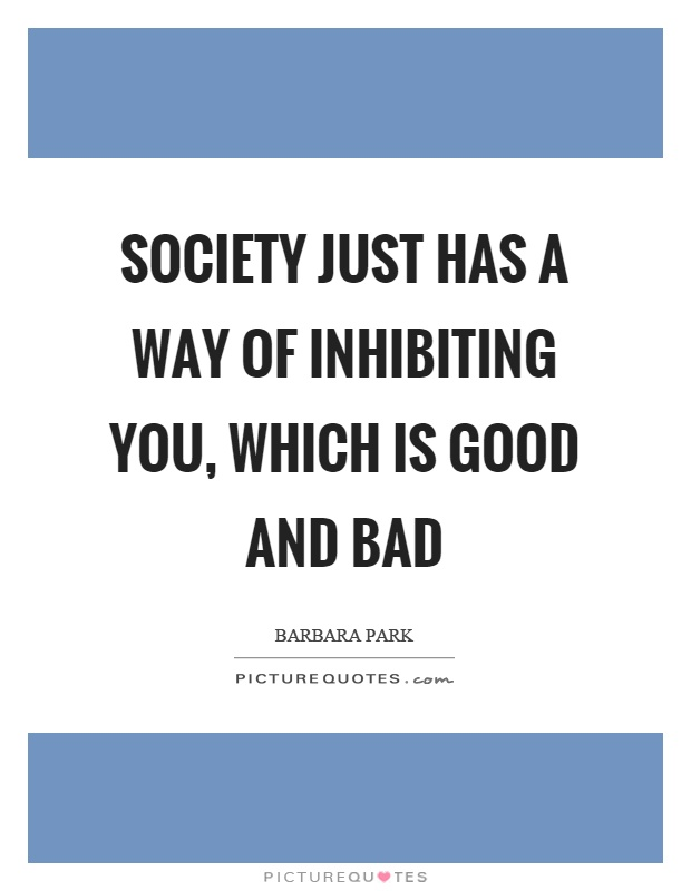 Society just has a way of inhibiting you, which is good and bad Picture Quote #1
