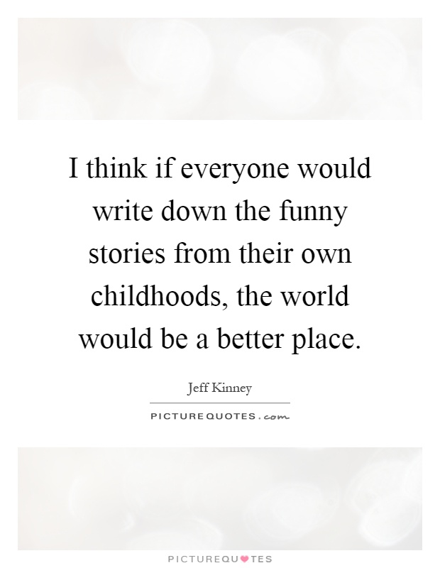 I think if everyone would write down the funny stories from their own childhoods, the world would be a better place Picture Quote #1
