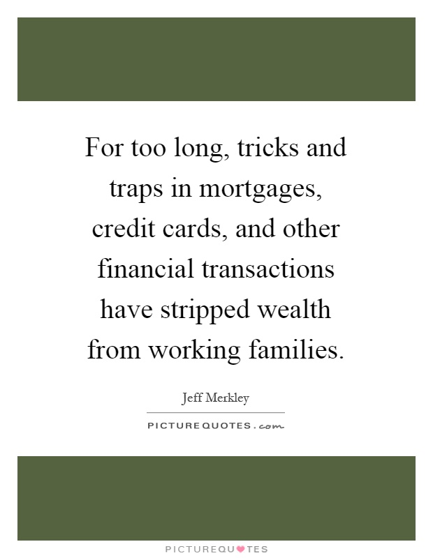 For too long, tricks and traps in mortgages, credit cards, and other financial transactions have stripped wealth from working families Picture Quote #1