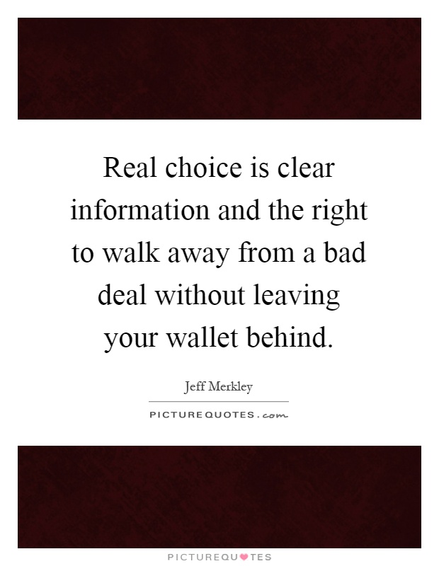 Real choice is clear information and the right to walk away from a bad deal without leaving your wallet behind Picture Quote #1