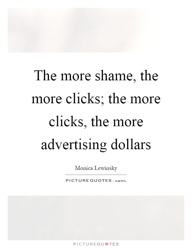 The more shame, the more clicks; the more clicks, the more advertising dollars Picture Quote #1