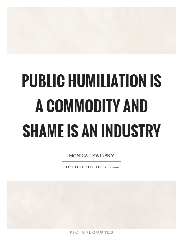Public humiliation is a commodity and shame is an industry Picture Quote #1