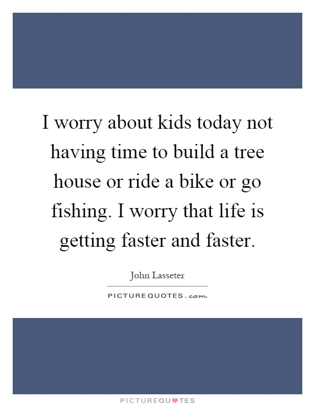 I worry about kids today not having time to build a tree house or ride a bike or go fishing. I worry that life is getting faster and faster Picture Quote #1
