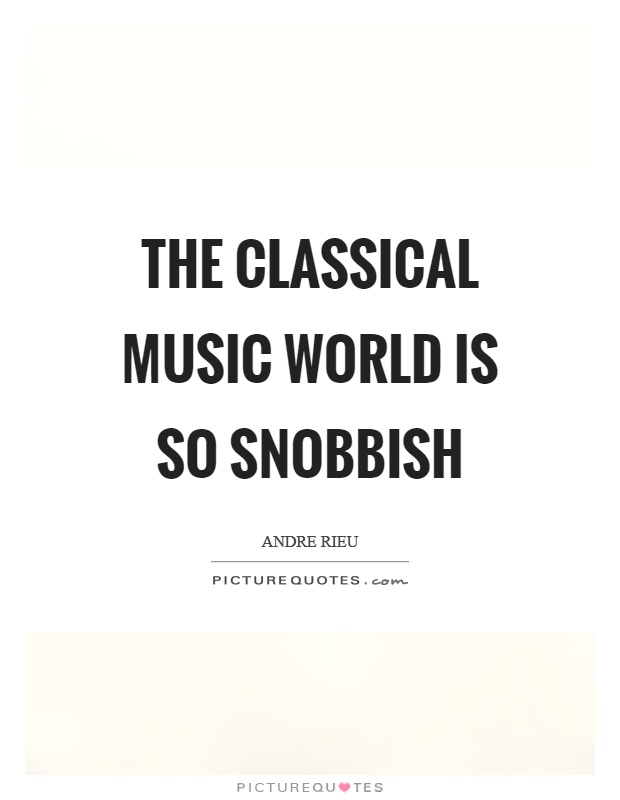 The classical music world is so snobbish Picture Quote #1
