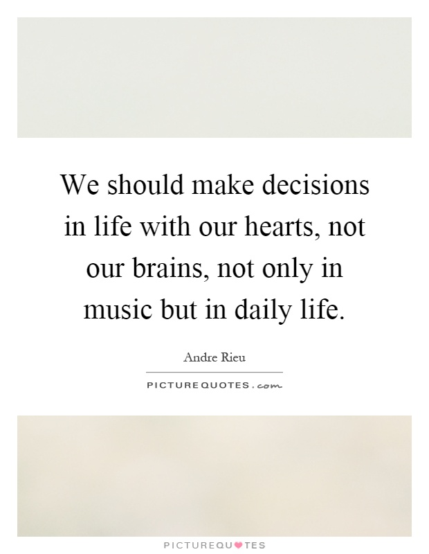 We should make decisions in life with our hearts, not our brains, not only in music but in daily life Picture Quote #1