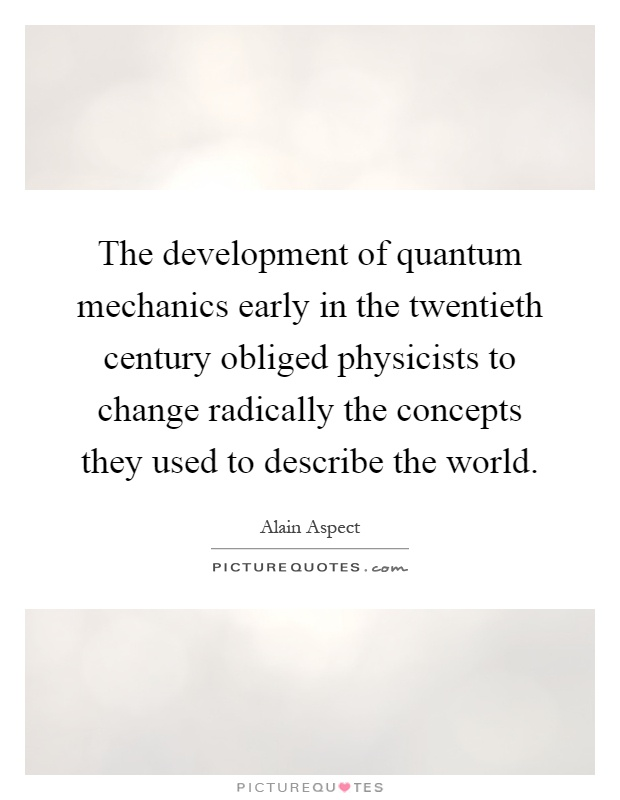The development of quantum mechanics early in the twentieth century obliged physicists to change radically the concepts they used to describe the world Picture Quote #1