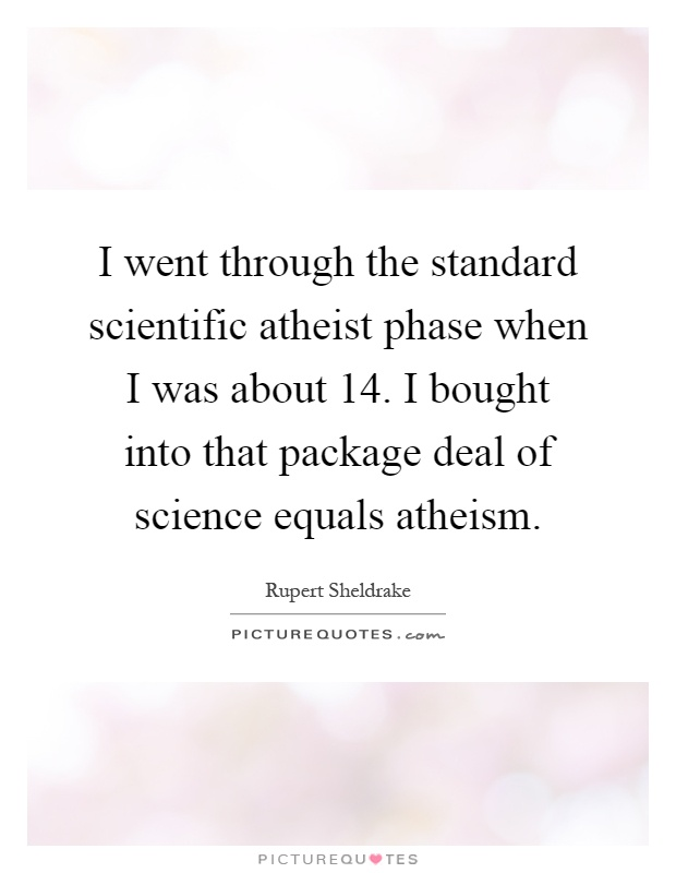 I went through the standard scientific atheist phase when I was about 14. I bought into that package deal of science equals atheism Picture Quote #1