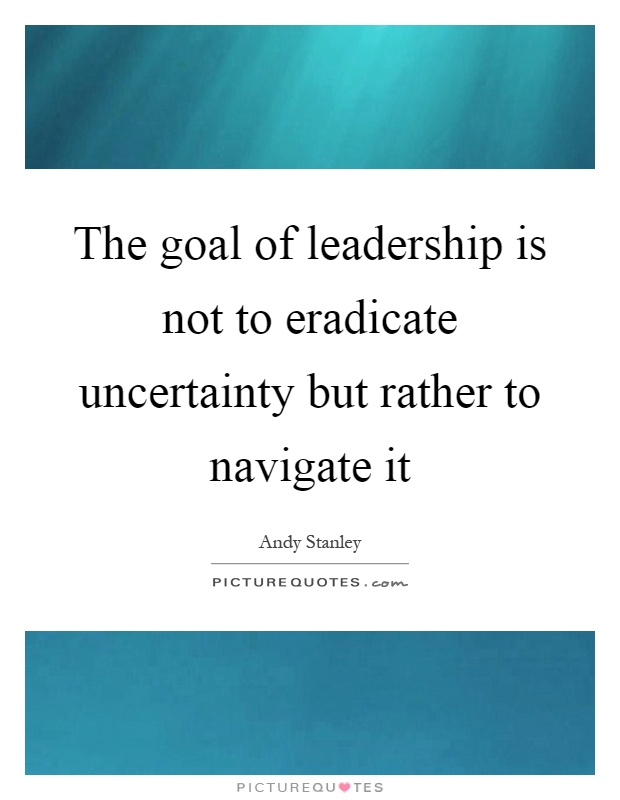 The goal of leadership is not to eradicate uncertainty but rather to navigate it Picture Quote #1