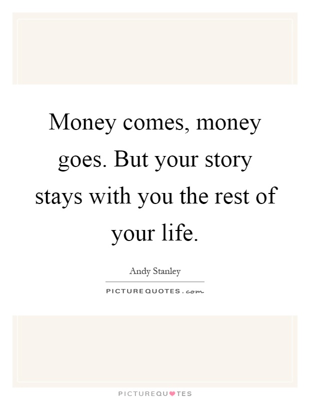 Money comes, money goes. But your story stays with you the rest of your life Picture Quote #1
