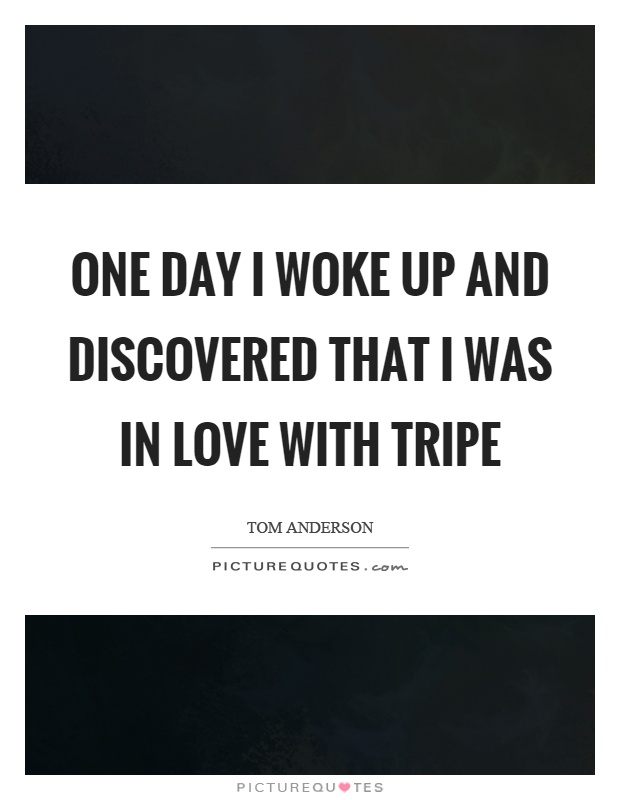 One day I woke up and discovered that I was in love with tripe Picture Quote #1