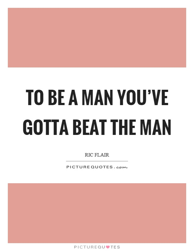 To be a man you've gotta beat the man Picture Quote #1
