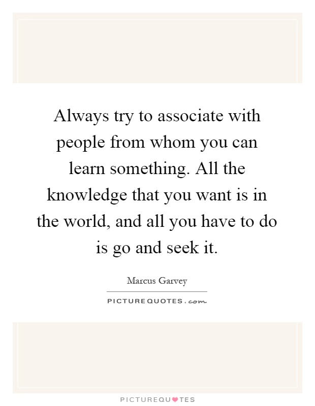 Always try to associate with people from whom you can learn something. All the knowledge that you want is in the world, and all you have to do is go and seek it Picture Quote #1