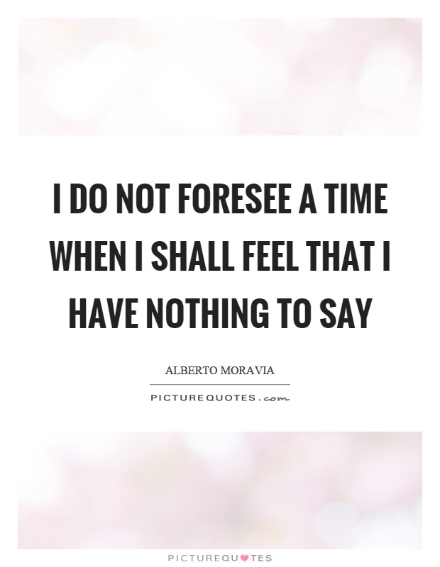 I do not foresee a time when I shall feel that I have nothing to say Picture Quote #1