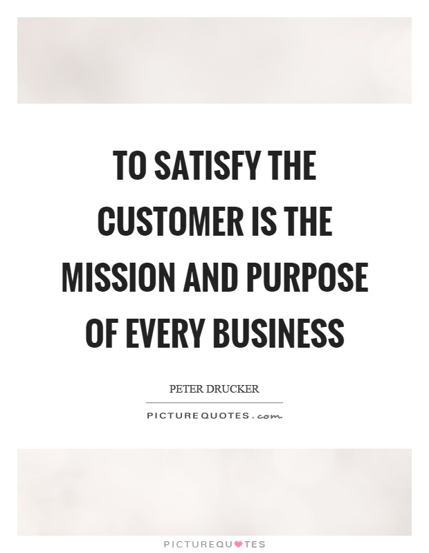 To satisfy the customer is the mission and purpose of every business Picture Quote #1