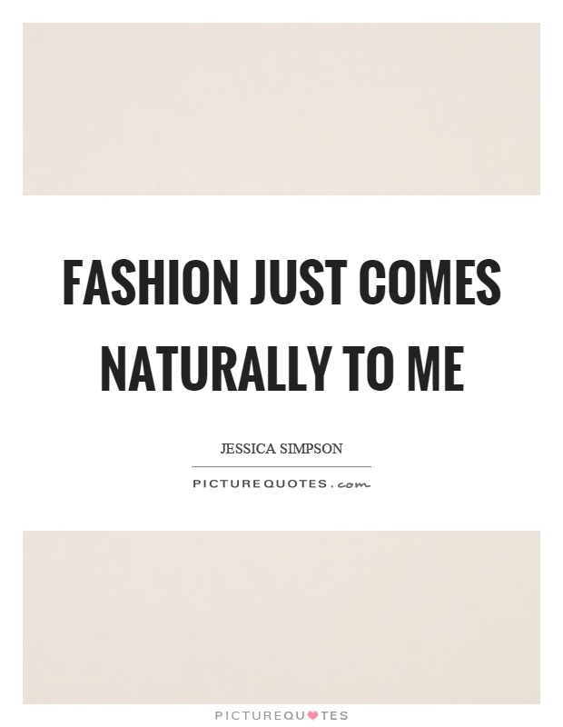 Fashion just comes naturally to me Picture Quote #1