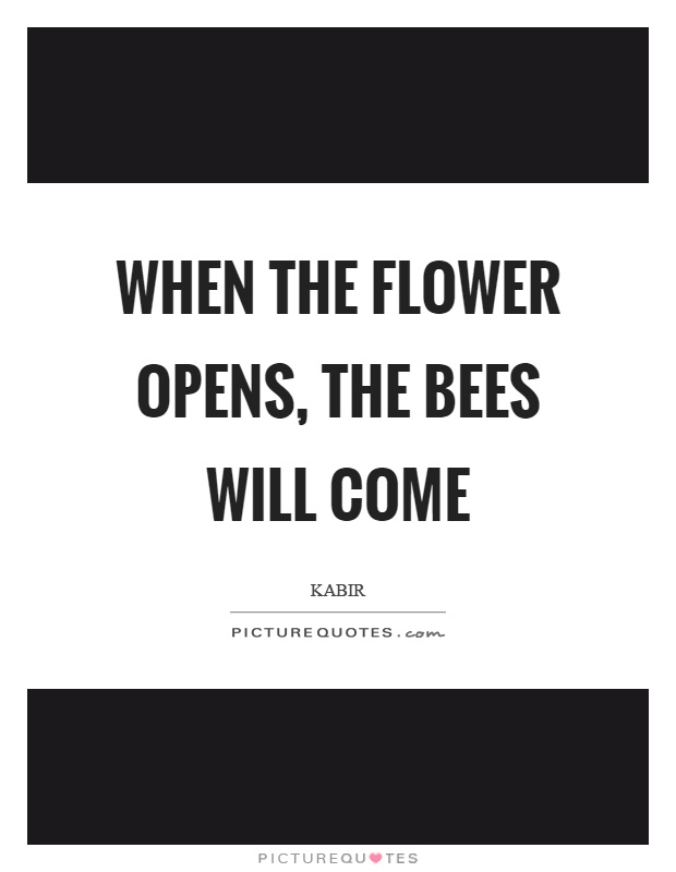 When the flower opens, the bees will come Picture Quote #1