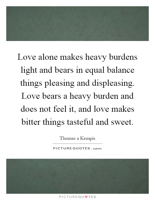 Love alone makes heavy burdens light and bears in equal balance things pleasing and displeasing. Love bears a heavy burden and does not feel it, and love makes bitter things tasteful and sweet Picture Quote #1