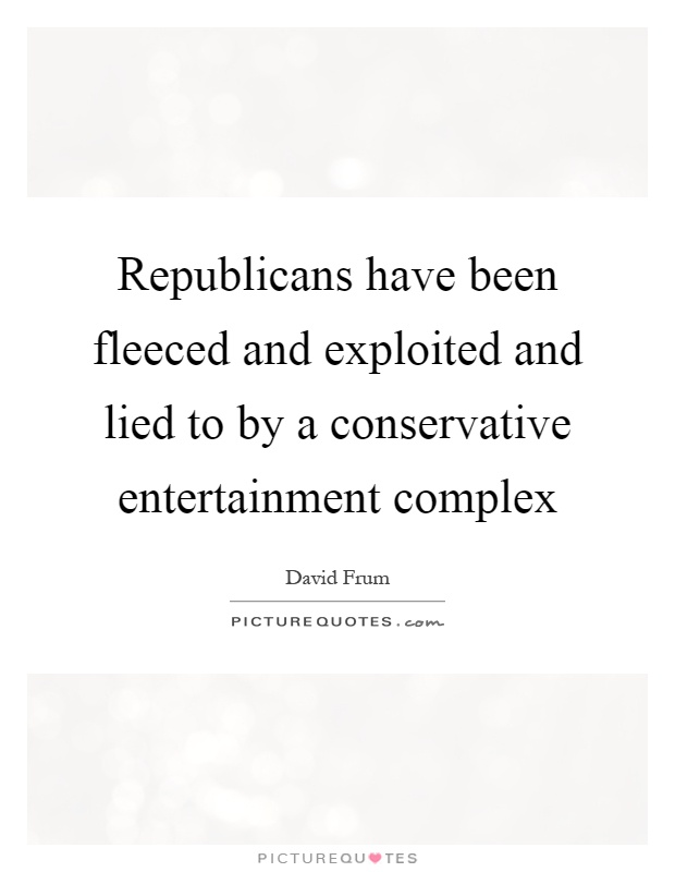 Republicans have been fleeced and exploited and lied to by a conservative entertainment complex Picture Quote #1