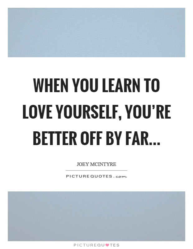 When you learn to love yourself, you're better off by far Picture Quote #1