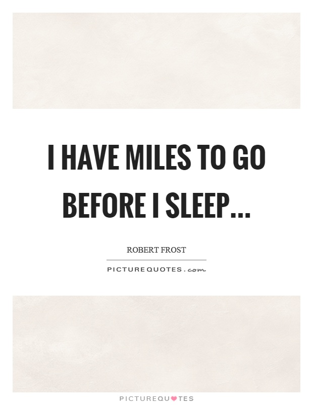 I have miles to go before I sleep Picture Quote #1