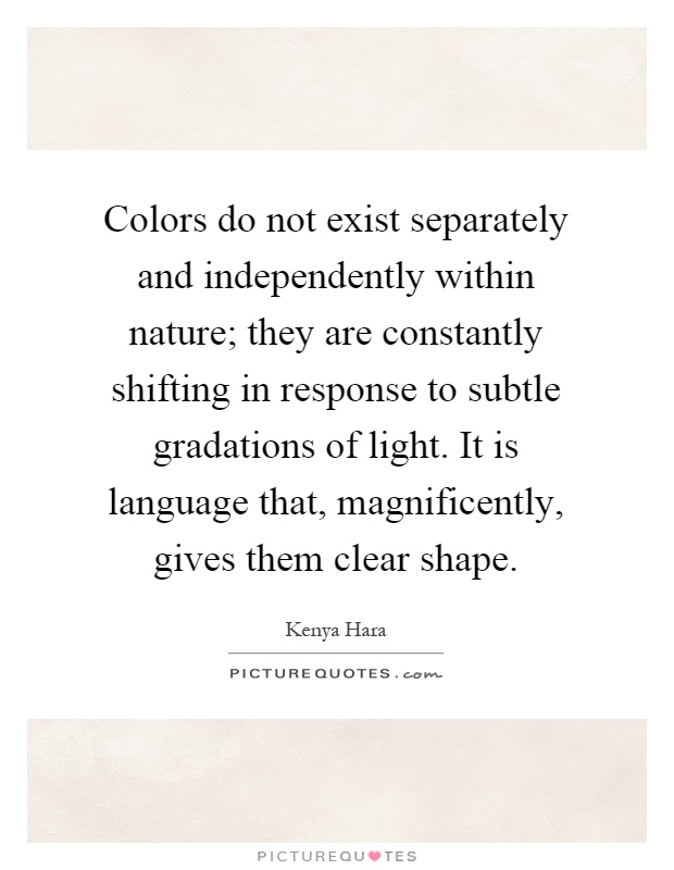 Colors do not exist separately and independently within nature; they are constantly shifting in response to subtle gradations of light. It is language that, magnificently, gives them clear shape Picture Quote #1