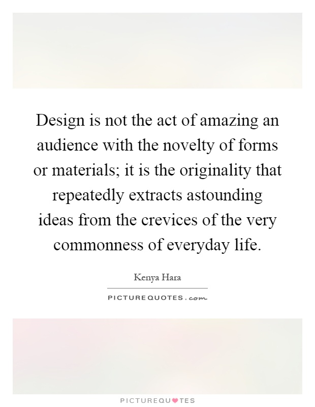 Design is not the act of amazing an audience with the novelty of forms or materials; it is the originality that repeatedly extracts astounding ideas from the crevices of the very commonness of everyday life Picture Quote #1