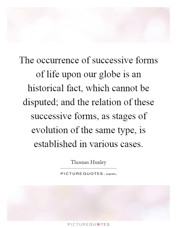 The occurrence of successive forms of life upon our globe is an historical fact, which cannot be disputed; and the relation of these successive forms, as stages of evolution of the same type, is established in various cases Picture Quote #1
